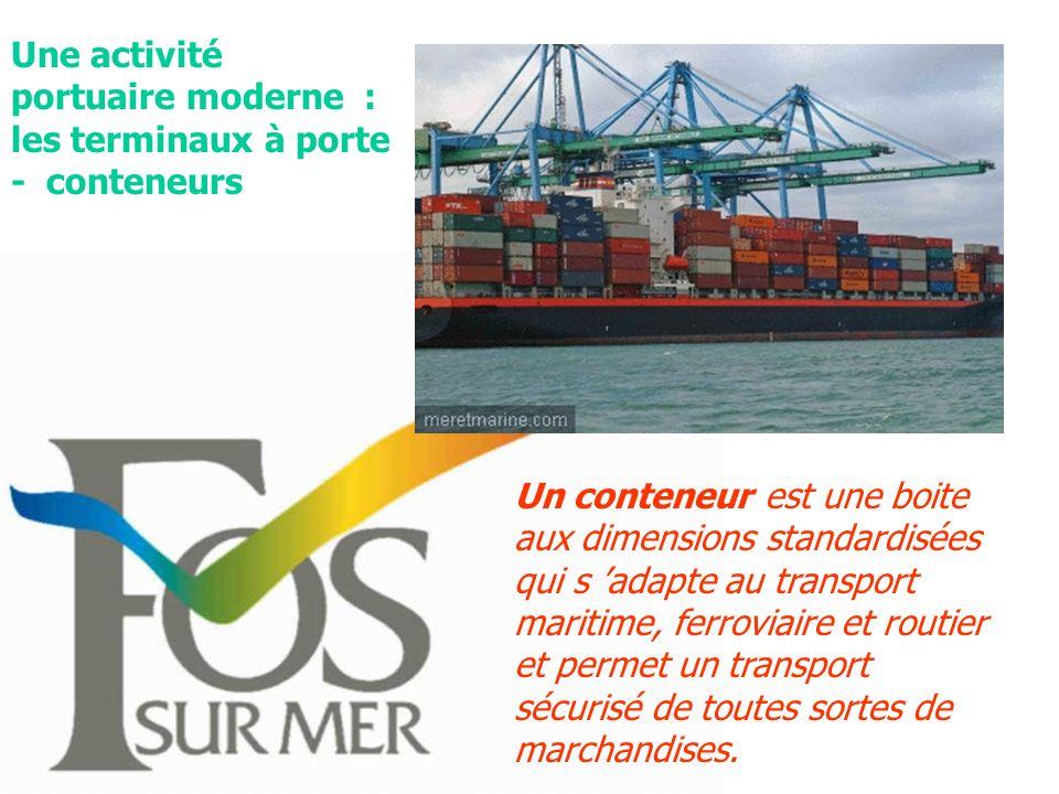 Une activité portuaire moderne : les terminaux à porte - conteneurs Un conteneur est une boite aux dimensions standardisées qui s adapte au transport maritime, ferroviaire et routier et permet un transport sécurisé de toutes sortes de marchandises.