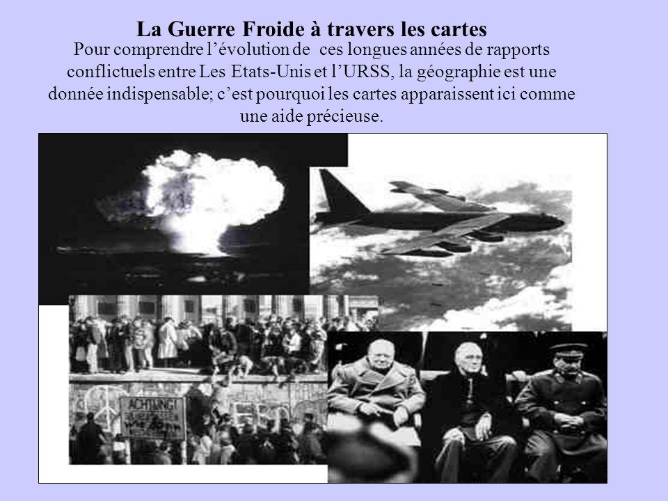 La Guerre Froide à travers les cartes Pour comprendre lévolution de ces longues années de rapports conflictuels entre Les Etats-Unis et lURSS, la géog