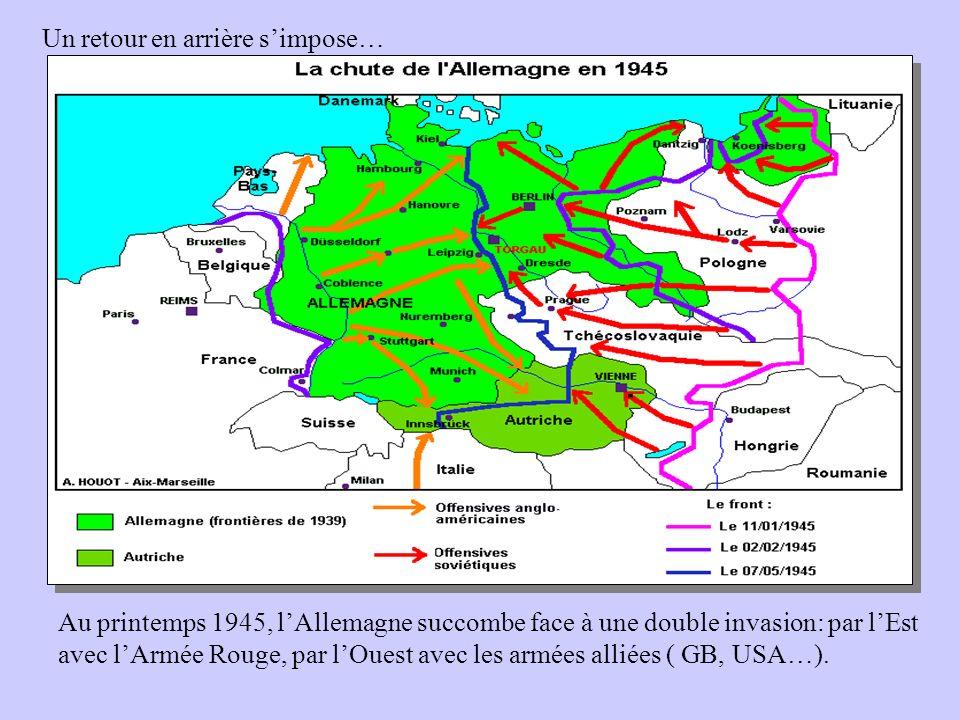 Un retour en arrière simpose… Au printemps 1945, lAllemagne succombe face à une double invasion: par lEst avec lArmée Rouge, par lOuest avec les armée