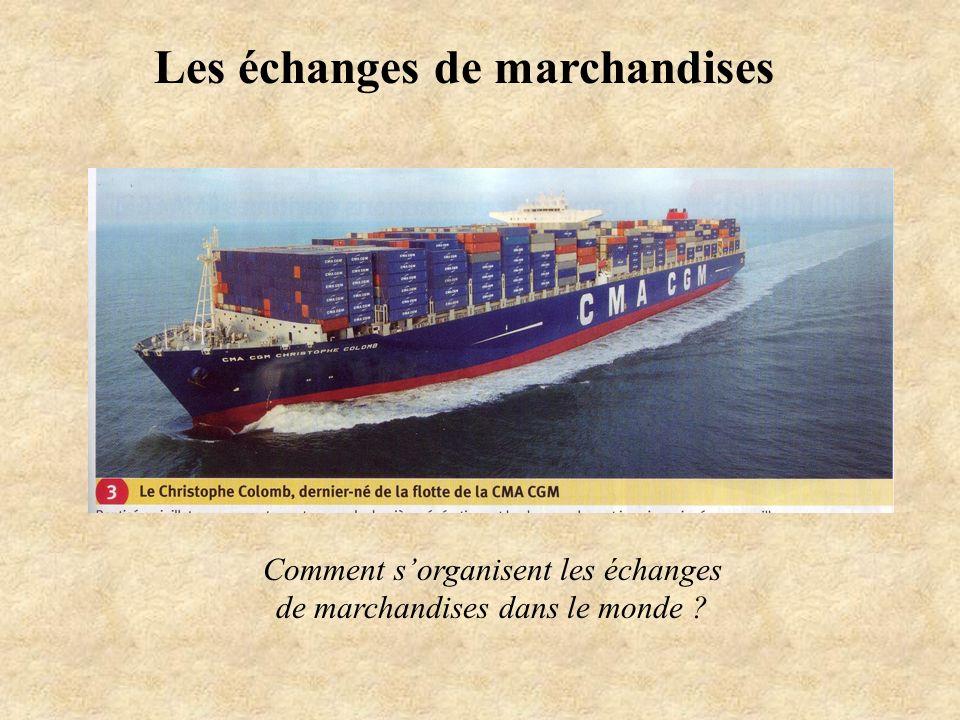 Les échanges de marchandises Comment sorganisent les échanges de marchandises dans le monde ?
