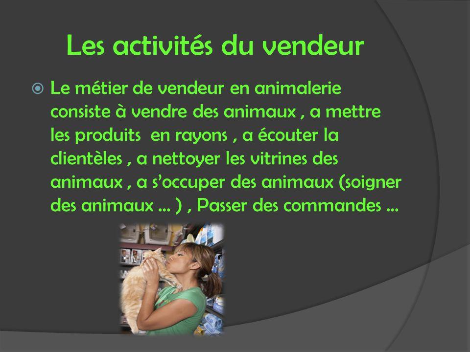 Les activités du vendeur Le métier de vendeur en animalerie consiste à vendre des animaux, a mettre les produits en rayons, a écouter la clientèles, a