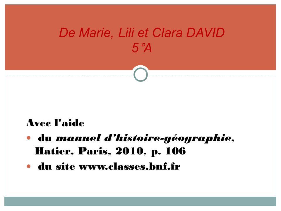 Avec laide du manuel dhistoire-géographie, Hatier, Paris, 2010, p. 106 du site www.classes.bnf.fr De Marie, Lili et Clara DAVID 5°A