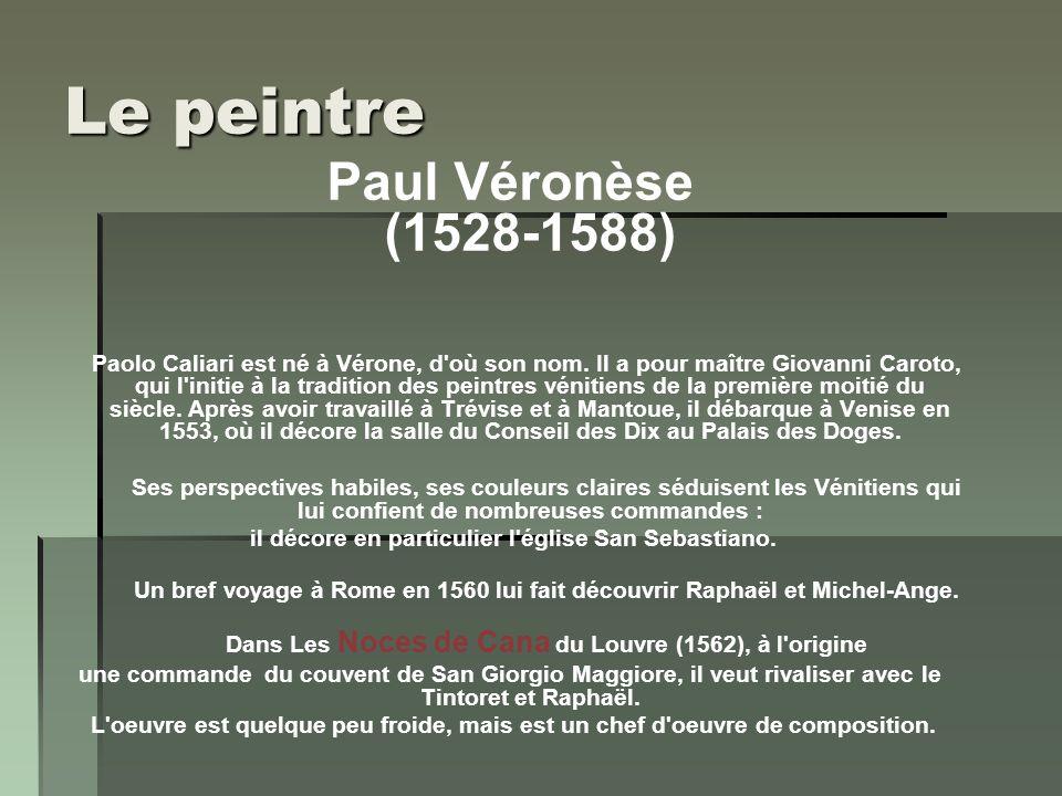 Le peintre Paul Véronèse (1528-1588) Paolo Caliari est né à Vérone, d'où son nom. Il a pour maître Giovanni Caroto, qui l'initie à la tradition des pe