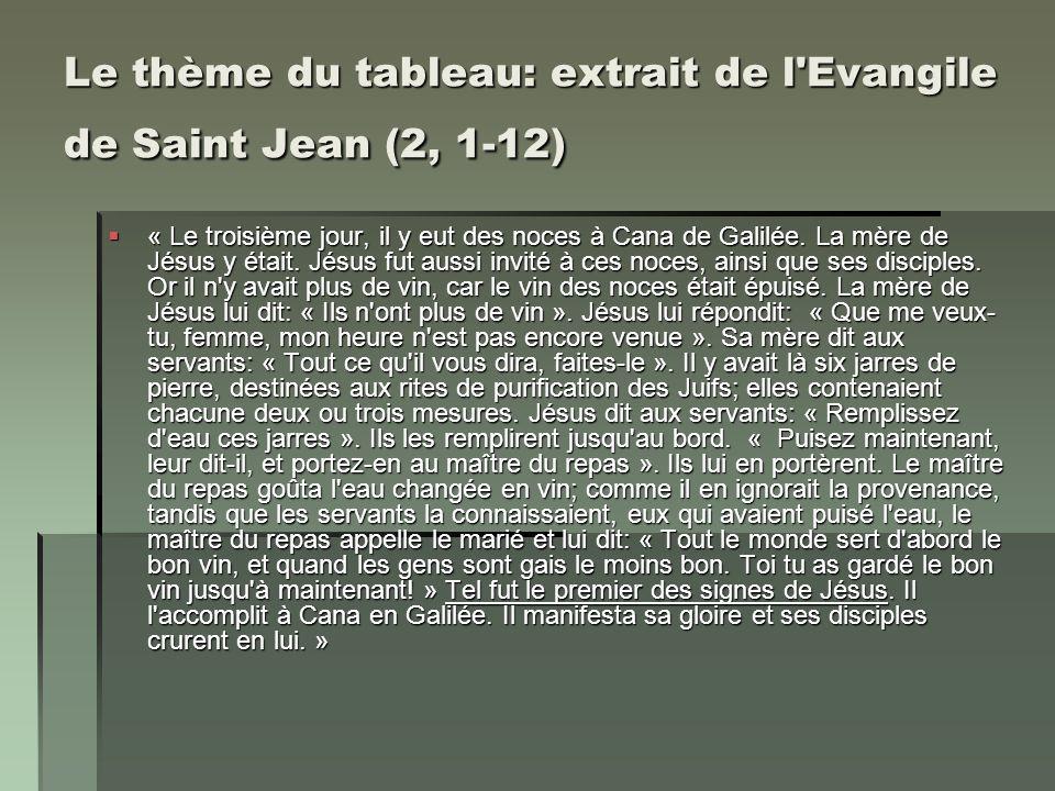 Le thème du tableau: extrait de l'Evangile de Saint Jean (2, 1-12) « Le troisième jour, il y eut des noces à Cana de Galilée. La mère de Jésus y était