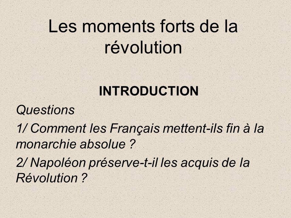 Les moments forts de la révolution INTRODUCTION Questions 1/ Comment les Français mettent-ils fin à la monarchie absolue ? 2/ Napoléon préserve-t-il l