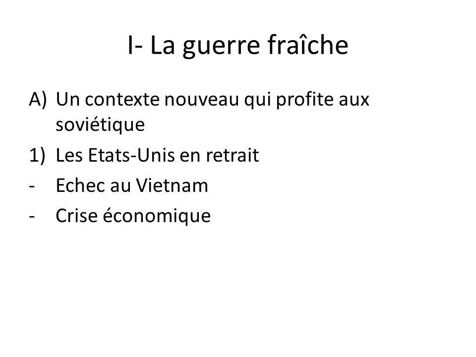 I- La guerre fraîche A)Un contexte nouveau qui profite aux soviétique 1)Les Etats-Unis en retrait -Echec au Vietnam -Crise économique
