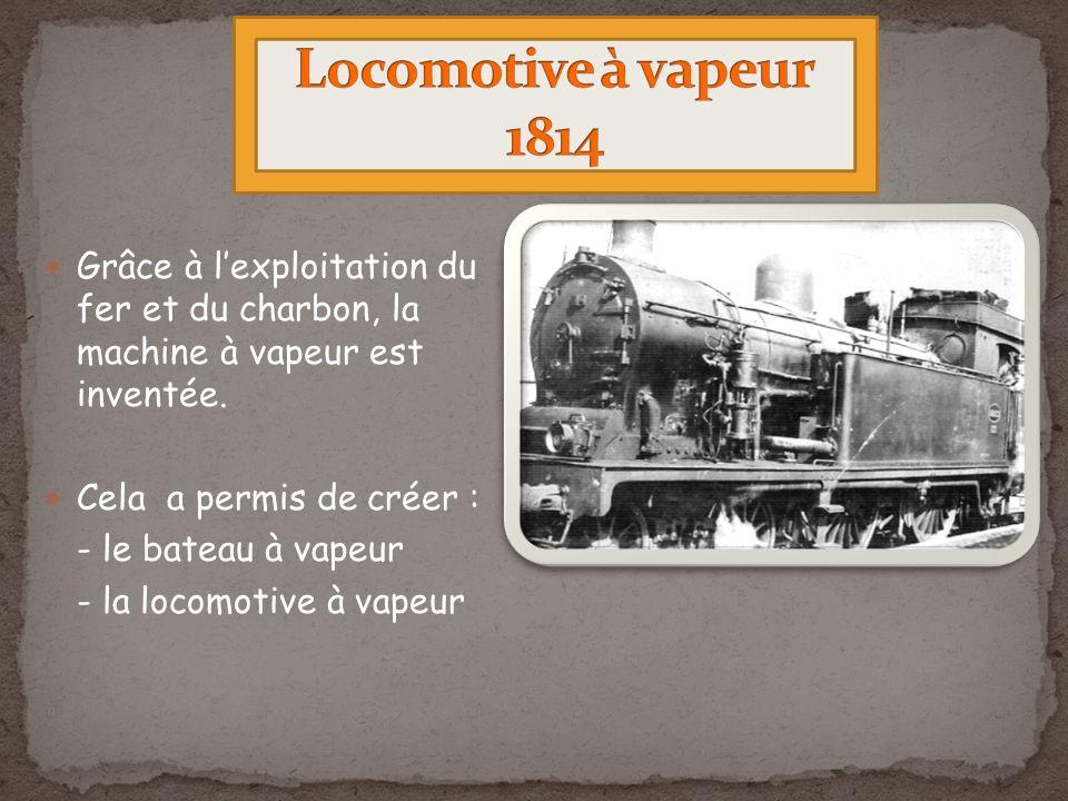 Grâce à lexploitation du fer et du charbon, la machine à vapeur est inventée. Cela a permis de créer : - le bateau à vapeur - la locomotive à vapeur