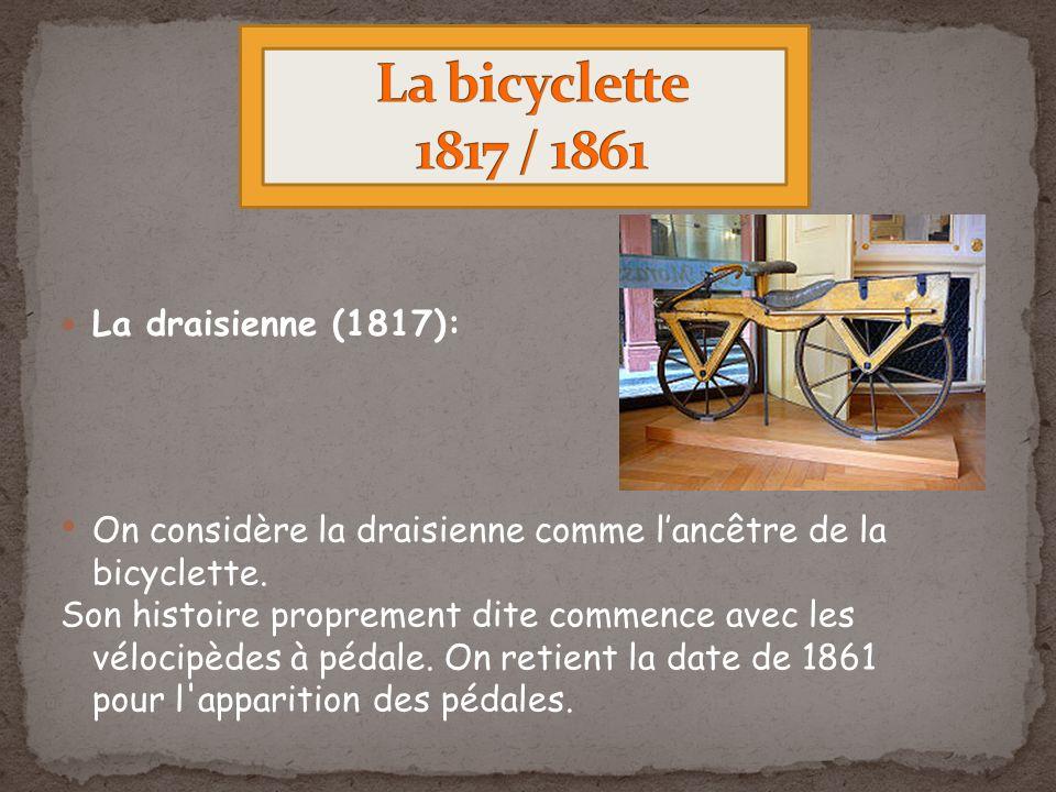 La draisienne (1817): On considère la draisienne comme lancêtre de la bicyclette. Son histoire proprement dite commence avec les vélocipèdes à pédale.