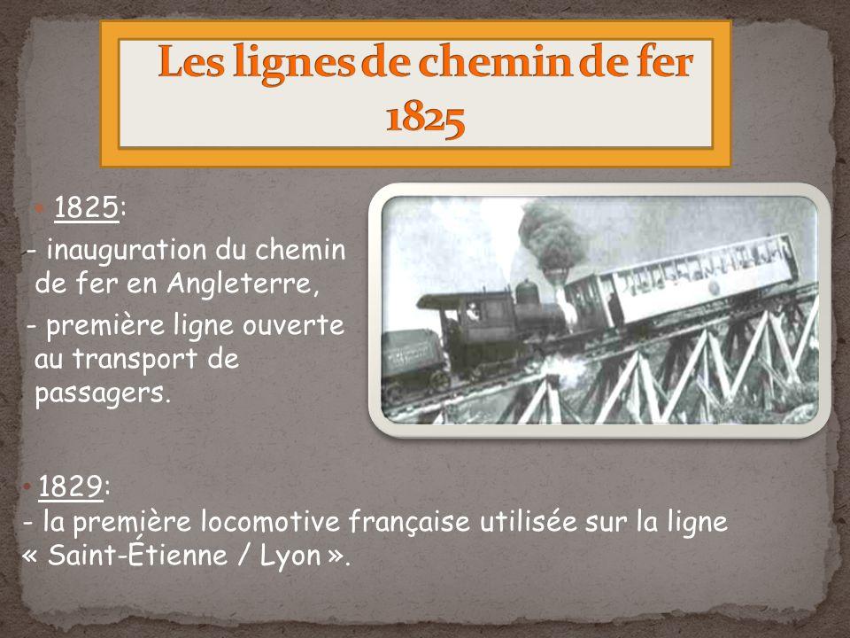 1825: - inauguration du chemin de fer en Angleterre, - première ligne ouverte au transport de passagers. 1829: - la première locomotive française util
