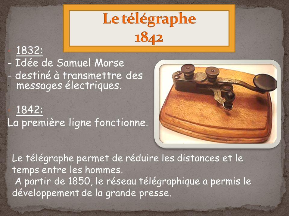 1832: - Idée de Samuel Morse - destiné à transmettre des messages électriques. 1842: La première ligne fonctionne. Le télégraphe permet de réduire les