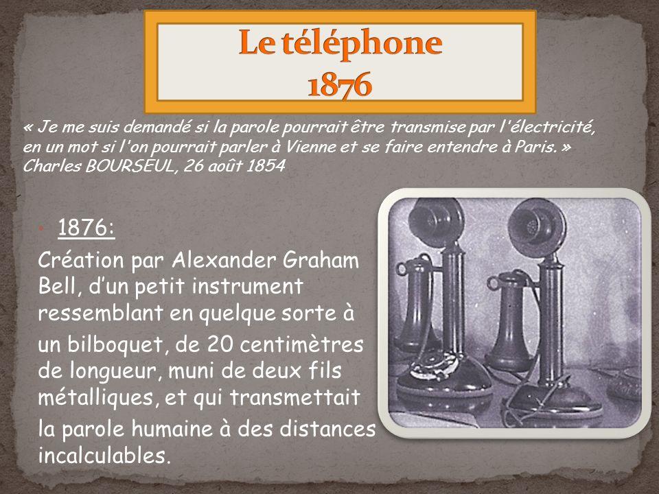 1876: Création par Alexander Graham Bell, dun petit instrument ressemblant en quelque sorte à un bilboquet, de 20 centimètres de longueur, muni de deux fils métalliques, et qui transmettait la parole humaine à des distances incalculables.