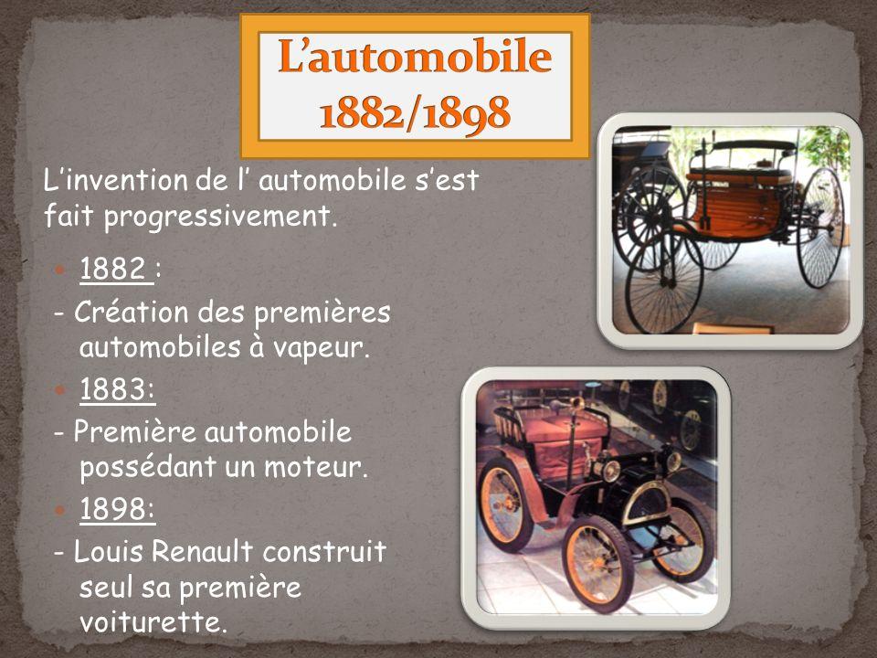 1882 : - Création des premières automobiles à vapeur. 1883: - Première automobile possédant un moteur. 1898: - Louis Renault construit seul sa premièr