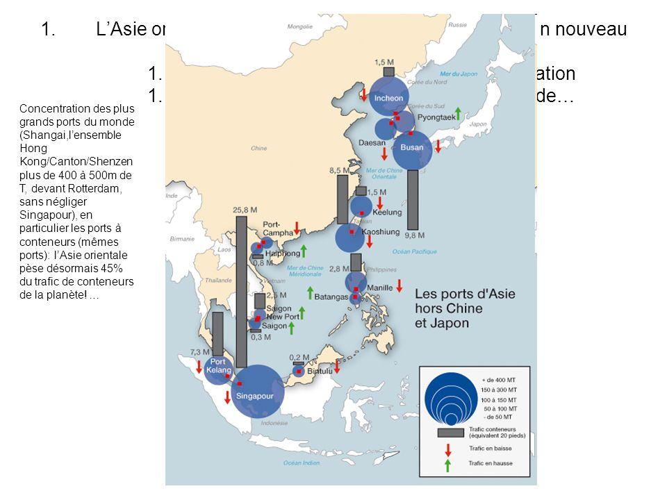1.LAsie orientale, une aire de puissance en expansion, n nouveau centre du monde 1. un centre dimpulsion majeur de la mondialisation 1.1. La plus puis