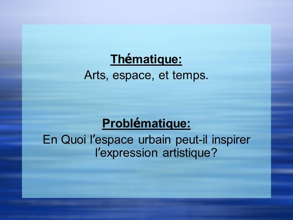 Th é matique: Arts, espace, et temps. Probl é matique: En Quoi l espace urbain peut-il inspirer l expression artistique? Th é matique: Arts, espace, e