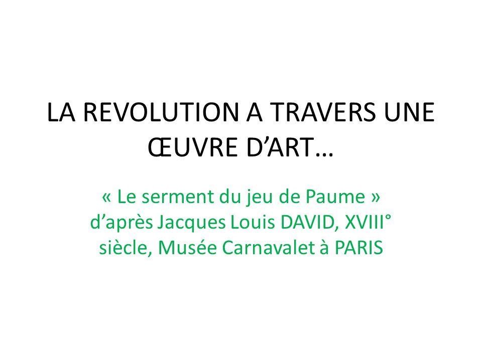 LA REVOLUTION A TRAVERS UNE ŒUVRE DART… « Le serment du jeu de Paume » daprès Jacques Louis DAVID, XVIII° siècle, Musée Carnavalet à PARIS