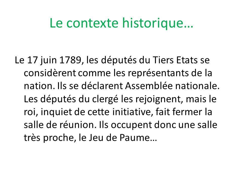 Le contexte historique… Le 17 juin 1789, les députés du Tiers Etats se considèrent comme les représentants de la nation. Ils se déclarent Assemblée na