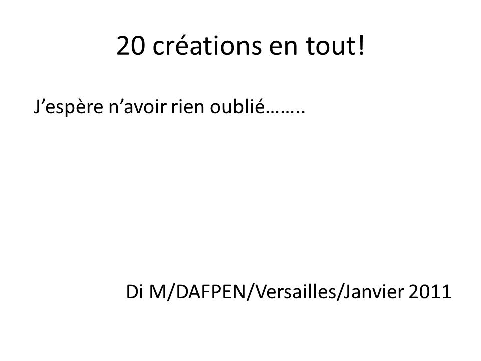 20 créations en tout! Jespère navoir rien oublié…….. Di M/DAFPEN/Versailles/Janvier 2011
