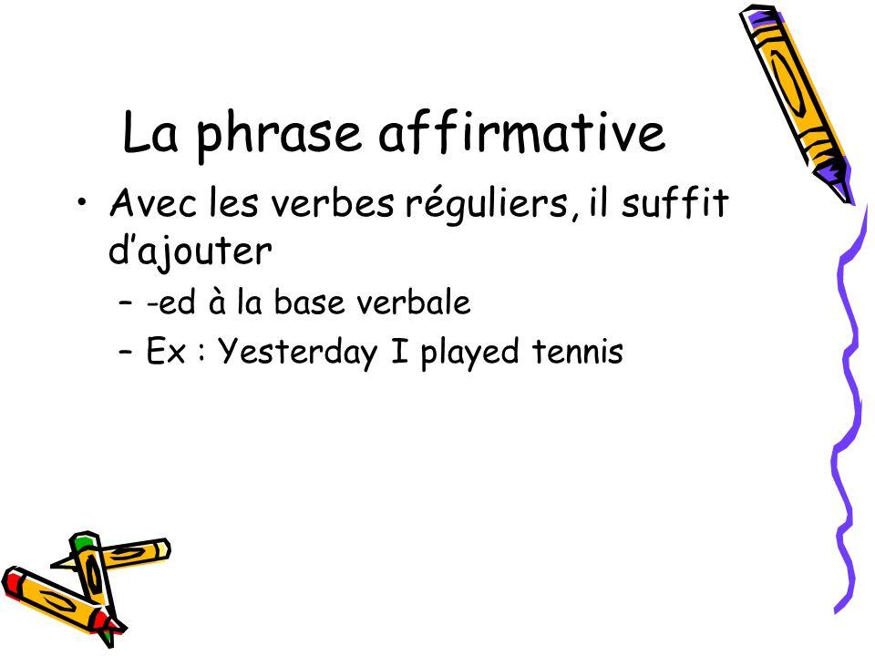 La phrase affirmative Avec les verbes réguliers, il suffit dajouter –-ed à la base verbale –Ex : Yesterday I played tennis