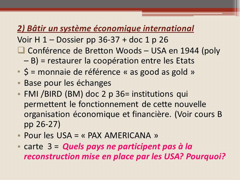 2) Bâtir un système économique international Voir H 1 – Dossier pp 36-37 + doc 1 p 26 Conférence de Bretton Woods – USA en 1944 (poly – B) = restaurer