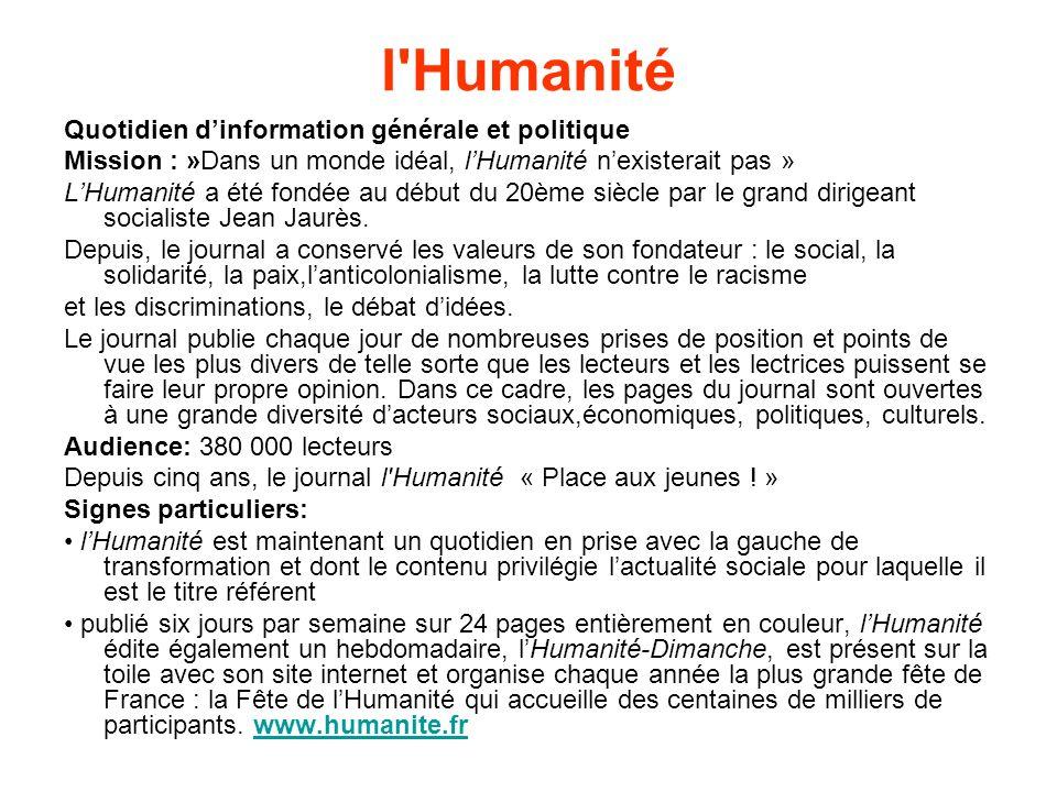 l Humanité Quotidien dinformation générale et politique Mission : »Dans un monde idéal, lHumanité nexisterait pas » LHumanité a été fondée au début du 20ème siècle par le grand dirigeant socialiste Jean Jaurès.