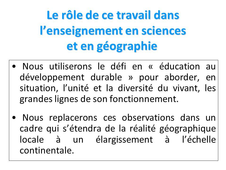Le rôle de ce travail dans lenseignement en sciences et en géographie Le rôle de ce travail dans lenseignement en sciences et en géographie Nous utiliserons le défi en « éducation au développement durable » pour aborder, en situation, lunité et la diversité du vivant, les grandes lignes de son fonctionnement.