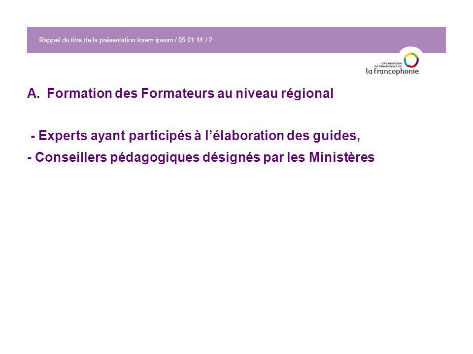 Rappel du titre de la présentation lorem ipsum / 05.01.14 / 2 A.Formation des Formateurs au niveau régional - Experts ayant participés à lélaboration des guides, - Conseillers pédagogiques désignés par les Ministères