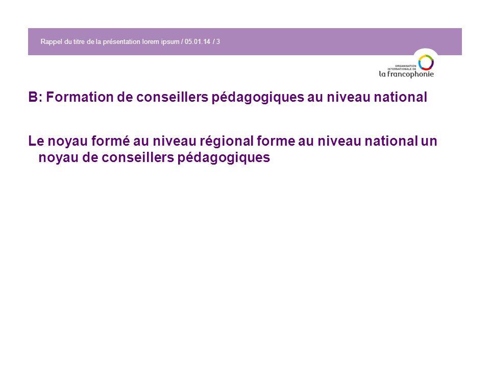 Rappel du titre de la présentation lorem ipsum / 05.01.14 / 3 B: Formation de conseillers pédagogiques au niveau national Le noyau formé au niveau régional forme au niveau national un noyau de conseillers pédagogiques