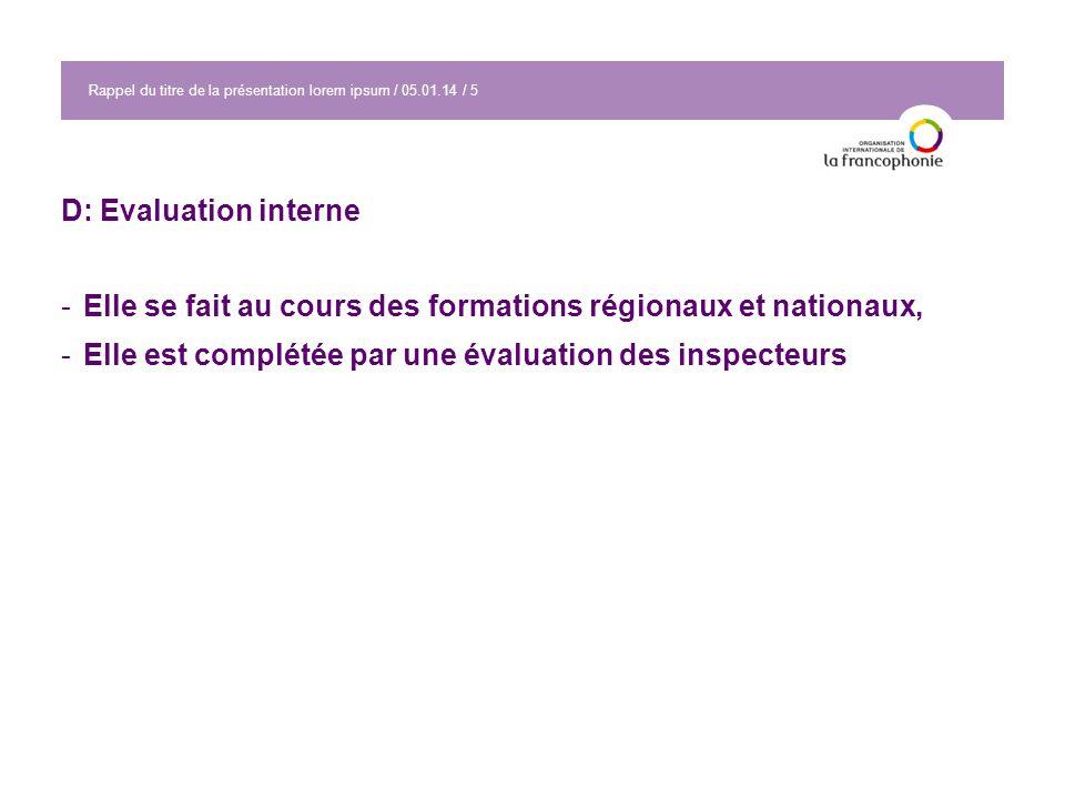 Rappel du titre de la présentation lorem ipsum / 05.01.14 / 5 D: Evaluation interne -Elle se fait au cours des formations régionaux et nationaux, -Elle est complétée par une évaluation des inspecteurs