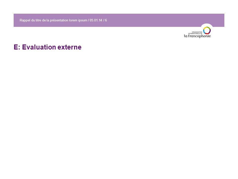 Rappel du titre de la présentation lorem ipsum / 05.01.14 / 6 E: Evaluation externe