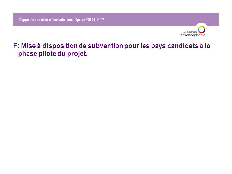 Rappel du titre de la présentation lorem ipsum / 05.01.14 / 7 F: Mise à disposition de subvention pour les pays candidats à la phase pilote du projet.