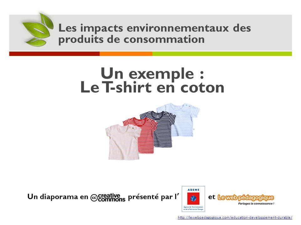 Les impacts environnementaux des produits de consommation Un exemple : Le T-shirt en coton Un diaporama en présenté par l et http://lewebpedagogique.c