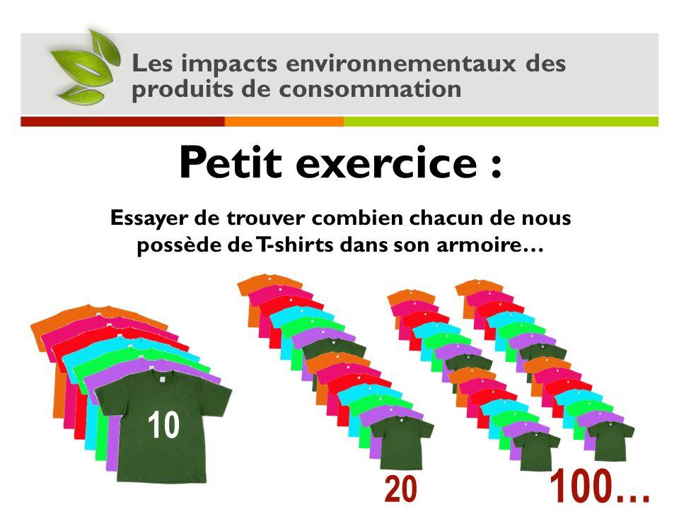 Essayer de trouver combien chacun de nous possède de T-shirts dans son armoire… Les impacts environnementaux des produits de consommation 10 20 100… P