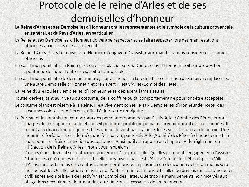 Protocole de le reine dArles et de ses demoiselles dhonneur La Reine dArles et ses Demoiselles dHonneur sont les représentantes et le symbole de la culture provençale, en général, et du Pays dArles, en particulier.