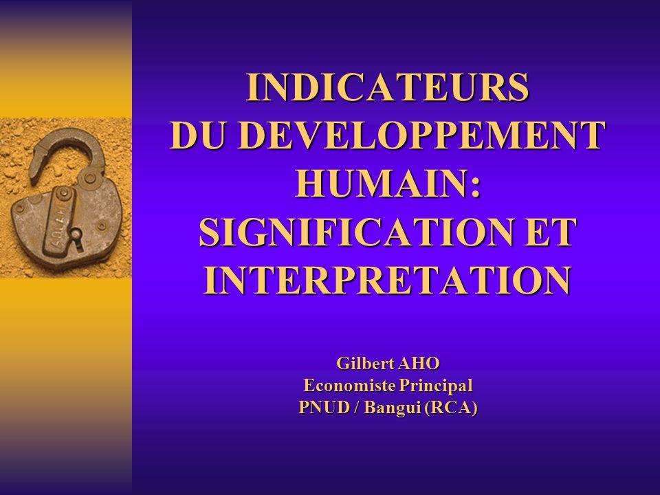 INDICATEURS DU DEVELOPPEMENT HUMAIN: SIGNIFICATION ET INTERPRETATION Gilbert AHO Economiste Principal PNUD / Bangui (RCA)