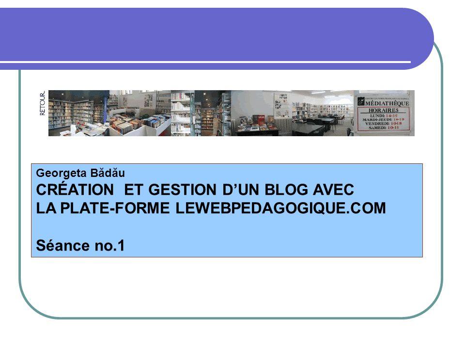 Georgeta Bădău CRÉATION ET GESTION DUN BLOG AVEC LA PLATE-FORME LEWEBPEDAGOGIQUE.COM Séance no.1