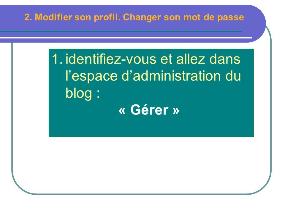 1.identifiez-vous et allez dans lespace dadministration du blog : « Gérer » 2. Modifier son profil. Changer son mot de passe