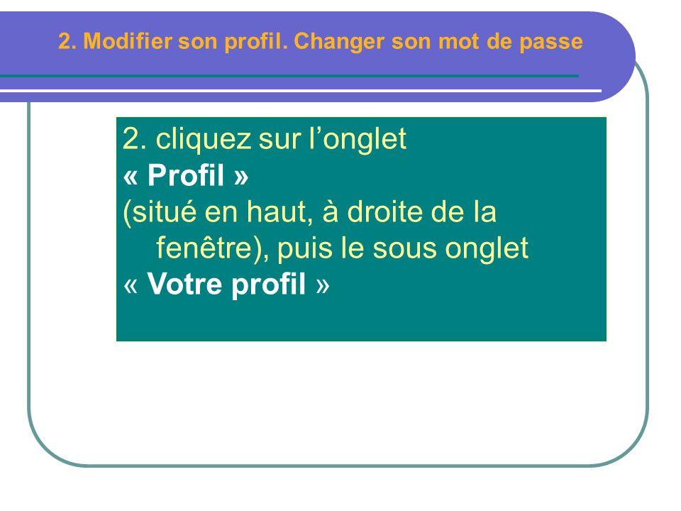 2. cliquez sur longlet « Profil » (situé en haut, à droite de la fenêtre), puis le sous onglet « Votre profil » 2. Modifier son profil. Changer son mo