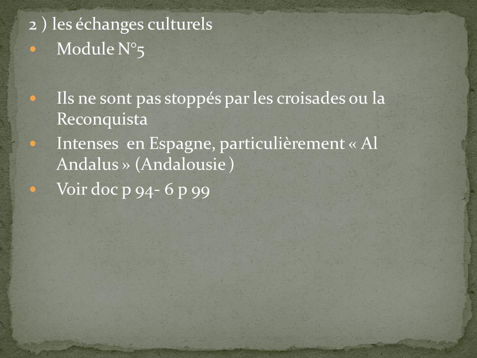2 ) les échanges culturels Module N°5 Ils ne sont pas stoppés par les croisades ou la Reconquista Intenses en Espagne, particulièrement « Al Andalus »