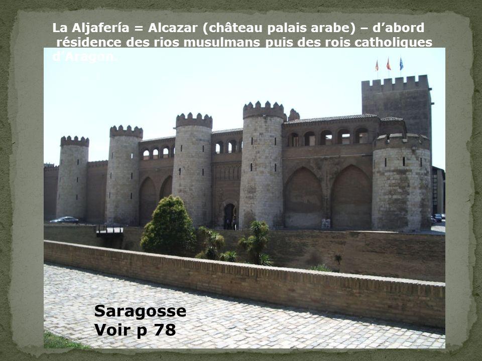 La Aljafería = Alcazar (château palais arabe) – dabord résidence des rios musulmans puis des rois catholiques dAragon. Saragosse Voir p 78
