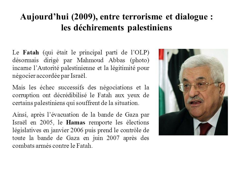 Aujourdhui (2009), entre terrorisme et dialogue : les déchirements palestiniens Le Fatah (qui était le principal parti de lOLP) désormais dirigé par M