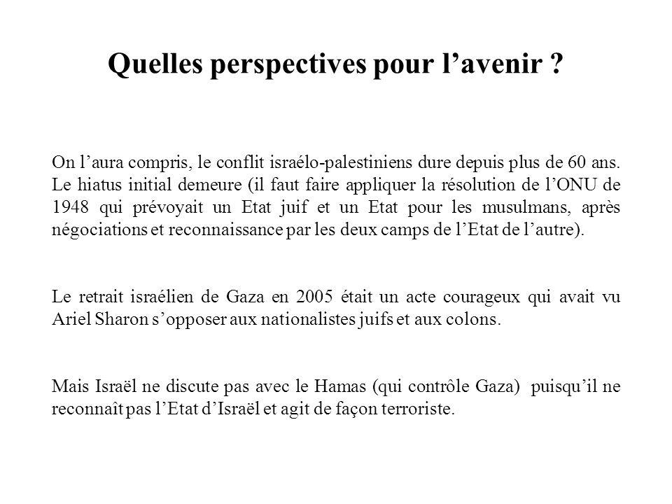 Quelles perspectives pour lavenir ? On laura compris, le conflit israélo-palestiniens dure depuis plus de 60 ans. Le hiatus initial demeure (il faut f