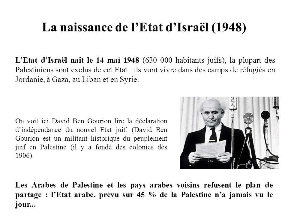 LEtat dIsraël naît le 14 mai 1948 (630 000 habitants juifs), la plupart des Palestiniens sont exclus de cet Etat : ils vont vivre dans des camps de ré