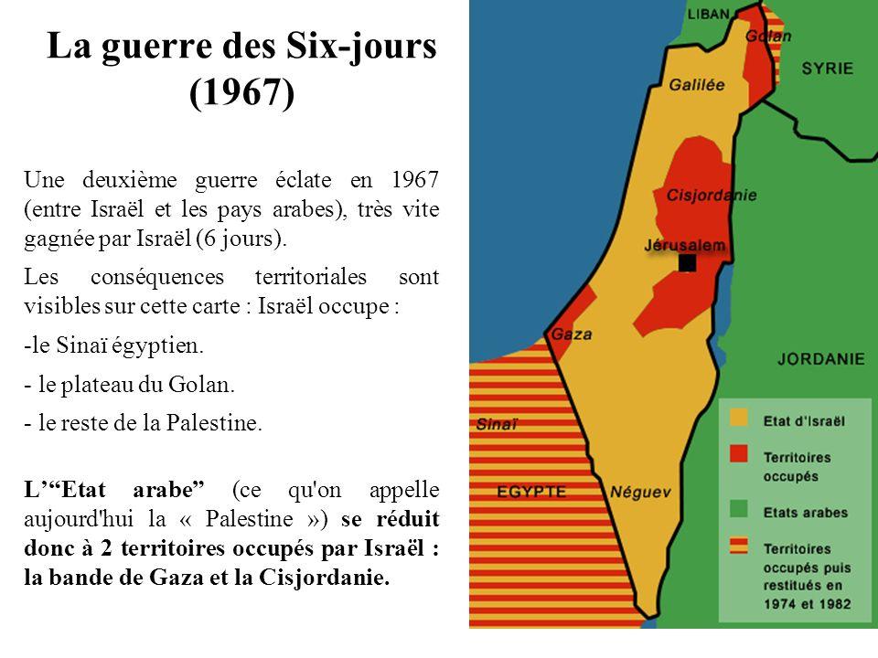 La guerre des Six-jours (1967) Une deuxième guerre éclate en 1967 (entre Israël et les pays arabes), très vite gagnée par Israël (6 jours). Les conséq