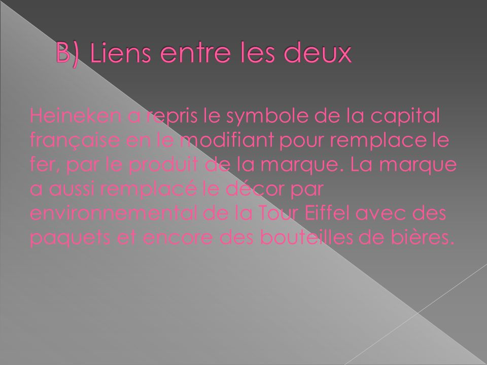 Heineken a repris le symbole de la capital française en le modifiant pour remplace le fer, par le produit de la marque. La marque a aussi remplacé le