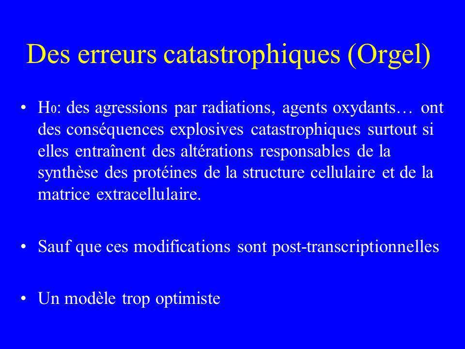 Des erreurs catastrophiques (Orgel) H 0 : des agressions par radiations, agents oxydants… ont des conséquences explosives catastrophiques surtout si e
