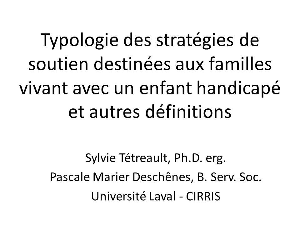 Typologie des stratégies de soutien destinées aux familles vivant avec un enfant handicapé et autres définitions Sylvie Tétreault, Ph.D. erg. Pascale