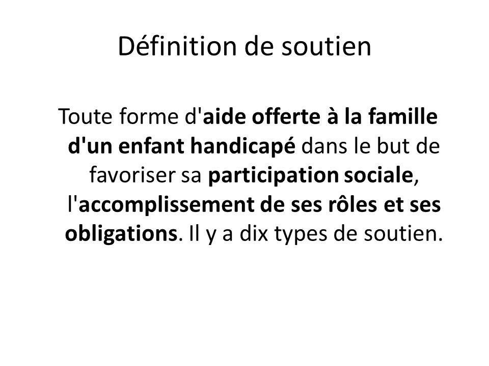 Définition de soutien Toute forme d'aide offerte à la famille d'un enfant handicapé dans le but de favoriser sa participation sociale, l'accomplisseme
