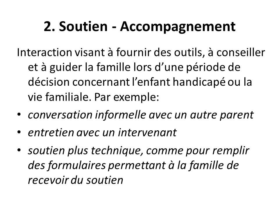 2. Soutien - Accompagnement Interaction visant à fournir des outils, à conseiller et à guider la famille lors dune période de décision concernant lenf