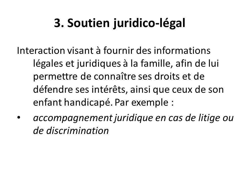 3. Soutien juridico-légal Interaction visant à fournir des informations légales et juridiques à la famille, afin de lui permettre de connaître ses dro