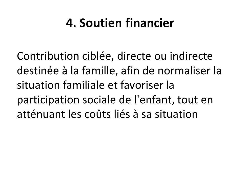 4. Soutien financier Contribution ciblée, directe ou indirecte destinée à la famille, afin de normaliser la situation familiale et favoriser la partic